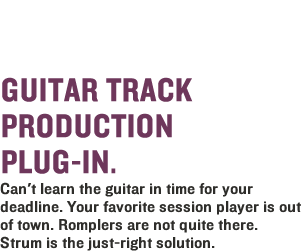 Strum Electric Guitar AAS - Guitar Electric Track Production Plun-In. Can't learn the guitar electric in time for you deadline. Your favorite session player is out of town. Romplers are not quite there. Strum is the just-right solution. You are the guitarist!